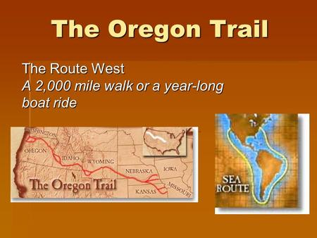 The Oregon Trail The Route West A 2,000 mile walk or a year-long boat ride The Route West A 2,000 mile walk or a year-long boat ride.