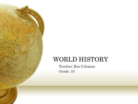 WORLD HISTORY Teacher: Ron Coleman Grade: 10. California Standards 10.1 Students relate the moral <strong>and</strong> ethical principles in ancient Greek <strong>and</strong> Roman philosophy,