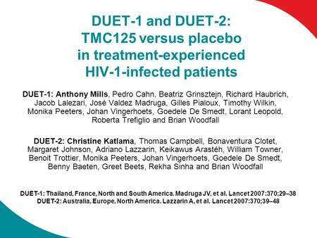 DUET-1 and DUET-2: TMC125 versus placebo in treatment-experienced HIV-1-infected patients DUET-1: Anthony Mills, Pedro Cahn, Beatriz Grinsztejn, Richard.