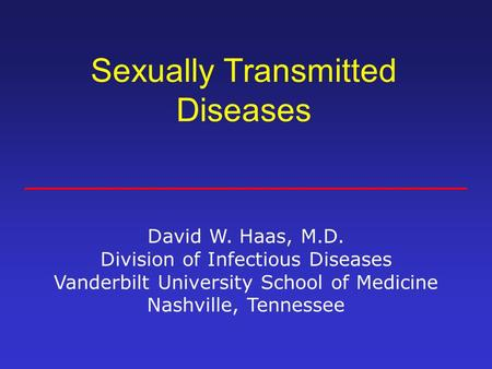 Sexually Transmitted Diseases David W. Haas, M.D. Division of Infectious Diseases Vanderbilt University School of Medicine Nashville, Tennessee.