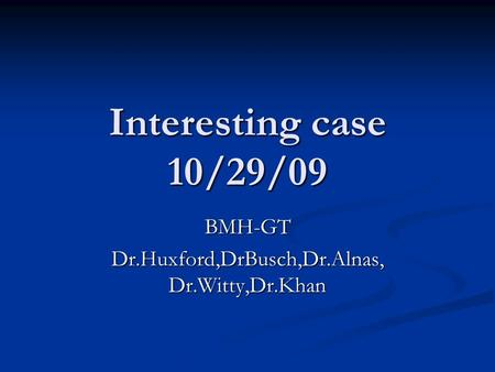 Interesting case 10/29/09 BMH-GT Dr.Huxford,DrBusch,Dr.Alnas, Dr.Witty,Dr.Khan.