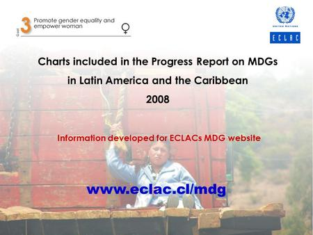 Charts included in the Progress Report on MDGs in Latin America and the Caribbean 2008 Information developed for ECLACs MDG website www.eclac.cl/mdg.