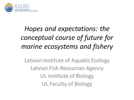 Hopes and expectations: the conceptual course of future for marine ecosystems and fishery Latvian Institute of Aquatic Ecology Latvian Fish Resources Agency.