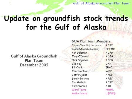 Gulf of Alaska Groundfish Plan Team Gulf of Alaska Groundfish Plan Team December 2005 Update on groundfish stock trends for the Gulf of Alaska GOA Plan.