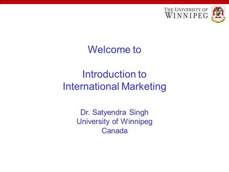 Welcome to Introduction to International Marketing Dr. Satyendra Singh University of Winnipeg Canada.