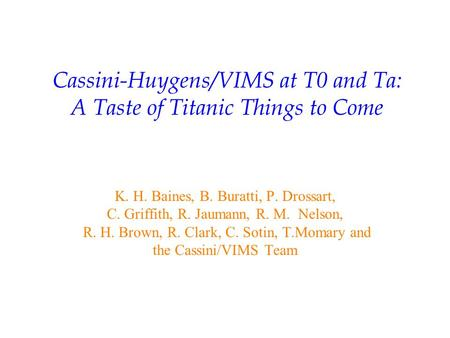 Cassini-Huygens/VIMS at T0 and Ta: A Taste of Titanic Things to Come K. H. Baines, B. Buratti, P. Drossart, C. Griffith, R. Jaumann, R. M. Nelson, R. H.