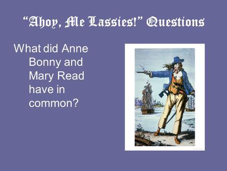 """Ahoy, Me Lassies!"" Questions What did Anne Bonny and Mary Read have in common?"