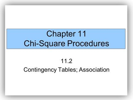 Chapter 11 Chi-Square Procedures 11.2 Contingency Tables; Association.