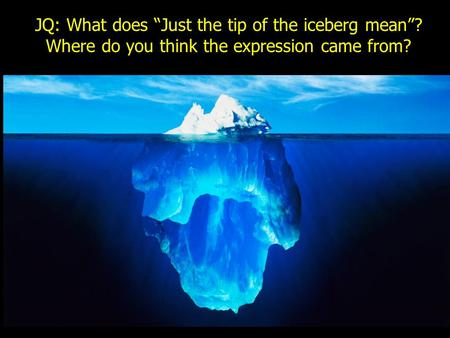 "JQ: What does ""Just the tip of the iceberg mean""? Where do you think the expression came from?"