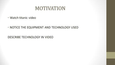 MOTIVATION Watch titanic video NOTICE THE EQUIPMENT AND TECHNOLOGY USED DESCRIBE TECHNOLOGY IN VIDEO.