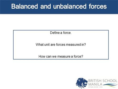 Define a force. What unit are forces measured in? How can we measure a force?