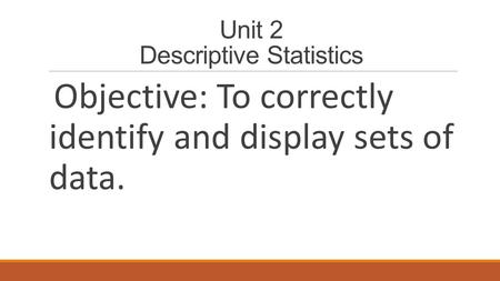 Unit 2 Descriptive Statistics Objective: To correctly identify and display sets of data.