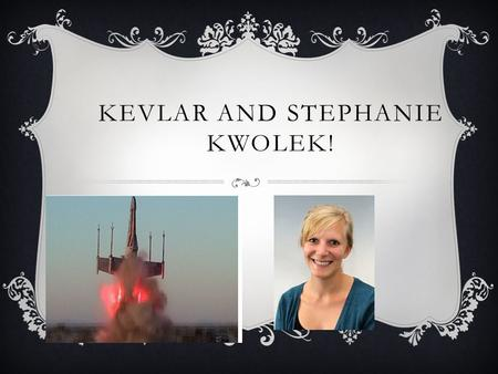 KEVLAR AND STEPHANIE KWOLEK!. WHO MADE IT ? Who made it was Stephanie Kwolek she made it in 1971 she found out that it was is 5 times stronger than the.