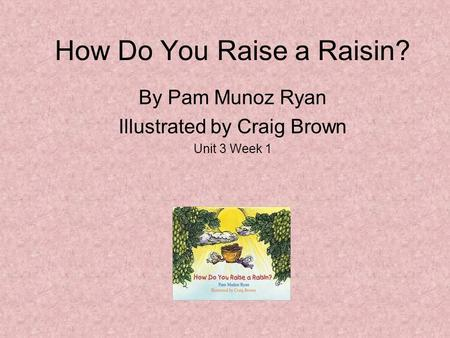 How Do You Raise a Raisin? By Pam Munoz Ryan Illustrated by Craig Brown Unit 3 Week 1.