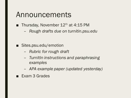 Announcements ■Thursday, November 12 th at 4:15 PM –Rough drafts due on turnitin.psu.edu ■Sites.psu.edu/emotion –Rubric for rough draft –TurnItIn instructions.