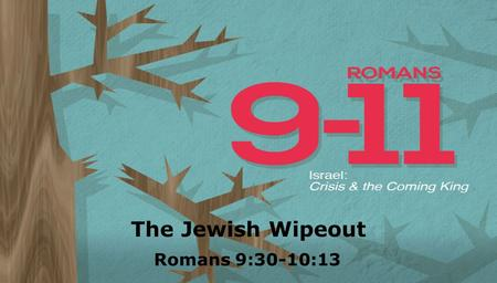 Textbox center The Jewish Wipeout Romans 9:30-10:13.