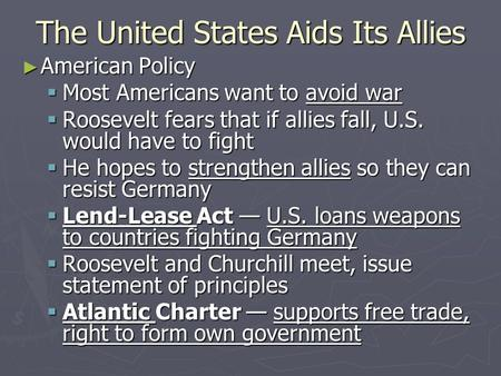 The United States Aids Its Allies ► American Policy  Most Americans want to avoid war  Roosevelt fears that if allies fall, U.S. would have to fight.
