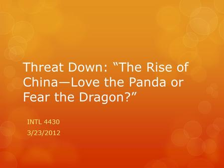 "Threat Down: ""The Rise of China—Love the Panda or Fear the Dragon?"" INTL 4430 3/23/2012."