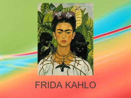 FRIDA KAHLO. Magdalena Carmen Frieda Kahlo y Calderón July 6th 1907 Died July 13th, 1954 Frida Kahlo de Rivera Frida Kahlo.