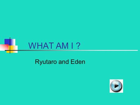 WHAT AM I ? Ryutaro and Eden I LIVE IN A HOT, HUMID AND WET PLACE. RAINFOREST DESERT.