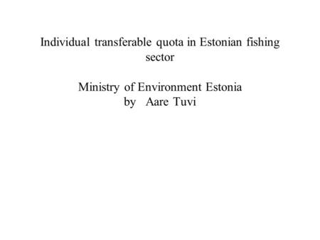 Individual transferable quota in Estonian fishing sector Ministry of Environment Estonia by Aare Tuvi.