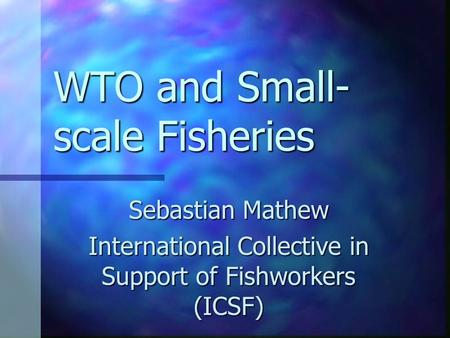 WTO and Small- scale Fisheries Sebastian Mathew International Collective in Support of Fishworkers (ICSF)