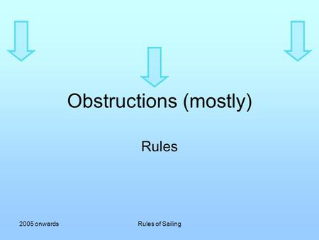 2005 onwardsRules of Sailing Obstructions (mostly) Rules.