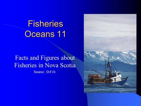 Fisheries Oceans 11 Facts and Figures about Fisheries in Nova Scotia Source: D.F.O.