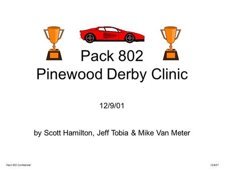 Pack 802 Confidential 12/9/01 Pack 802 Pinewood Derby Clinic 12/9/01 by Scott Hamilton, Jeff Tobia & Mike Van Meter.