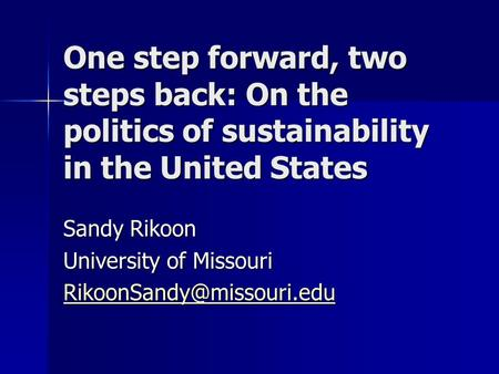 One step forward, two steps back: On the politics of sustainability in the United States Sandy Rikoon University of Missouri