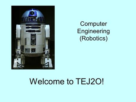 Welcome to TEJ2O! Computer Engineering (Robotics).