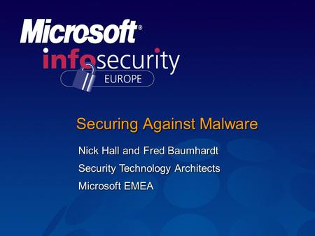 Securing Against Malware Nick Hall and Fred Baumhardt Security Technology Architects Microsoft EMEA.