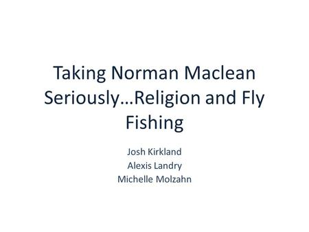 Taking Norman Maclean Seriously…Religion and Fly Fishing Josh Kirkland Alexis Landry Michelle Molzahn.