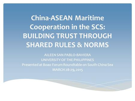 China-ASEAN Maritime Cooperation in the SCS: BUILDING TRUST THROUGH SHARED RULES & NORMS AILEEN SAN PABLO-BAVIERA UNIVERSITY OF THE PHILIPPINES Presented.
