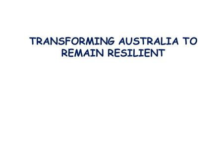 TRANSFORMING AUSTRALIA TO REMAIN RESILIENT. food waterenergy climate change antibiotic resistance, new diseases economic shocks refugees, war, terrorism.