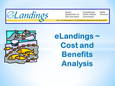 ELandings ~ Cost and Benefits Analysis. Partnership involving 3 commercial fishery management agencies in Alaska: National Marine Fisheries Service Alaska.
