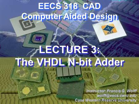 CWRU EECS 318 EECS 318 CAD Computer Aided Design LECTURE 3: The VHDL N-bit Adder Instructor: Francis G. Wolff Case Western Reserve.