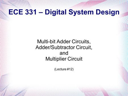 ECE 331 – Digital System Design Multi-bit Adder Circuits, Adder/Subtractor Circuit, and Multiplier Circuit (Lecture #12)