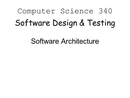 Computer Science 340 Software Design & Testing Software Architecture.