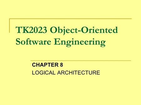 TK2023 Object-Oriented Software Engineering CHAPTER 8 LOGICAL ARCHITECTURE.