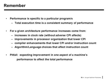 1  2004 Morgan Kaufmann Publishers Performance is specific to a particular program/s –Total execution time is a consistent summary of performance For.
