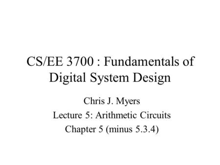 CS/EE 3700 : Fundamentals of Digital System Design Chris J. Myers Lecture 5: Arithmetic Circuits Chapter 5 (minus 5.3.4)