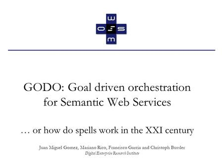 GODO: Goal driven orchestration for Semantic Web Services … or how do spells work in the XXI century Juan Miguel Gomez, Mariano Rico, Francisco Garcia.