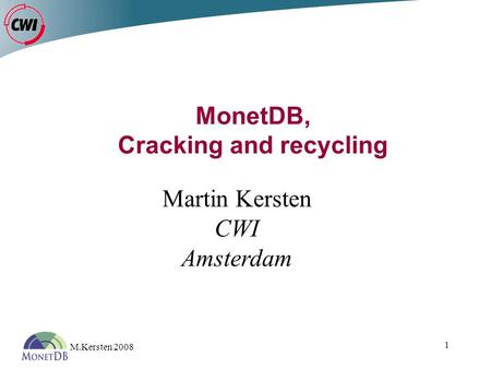 M.Kersten 2008 1 MonetDB, Cracking and recycling Martin Kersten CWI Amsterdam.