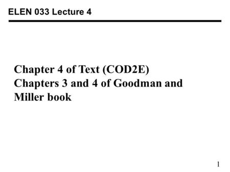 1 ELEN 033 Lecture 4 Chapter 4 of Text (COD2E) Chapters 3 and 4 of Goodman and Miller book.