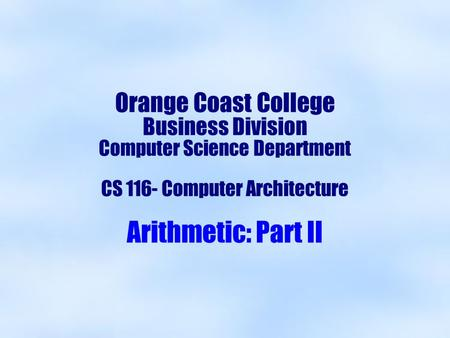Orange Coast College Business Division Computer Science Department CS 116- Computer Architecture Arithmetic: Part II.