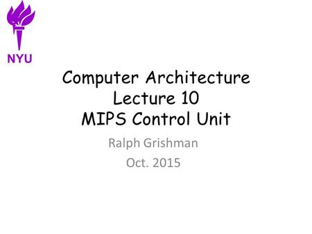 Computer Architecture Lecture 10 MIPS Control Unit Ralph Grishman Oct. 2015 NYU.