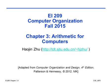EI 209 Chapter 3.1CSE, 2015 EI 209 Computer Organization Fall 2015 Chapter 3: Arithmetic for Computers Haojin Zhu (http://tdt.sjtu.edu.cn/~hjzhu/ )http://tdt.sjtu.edu.cn/~hjzhu/