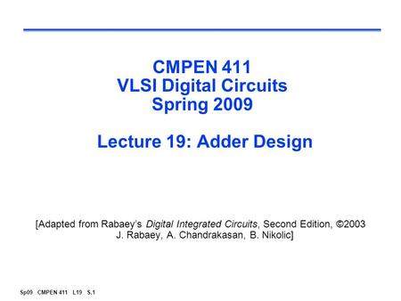 Sp09 CMPEN 411 L19 S.1 CMPEN 411 VLSI Digital Circuits Spring 2009 Lecture 19: Adder Design [Adapted from Rabaey's Digital Integrated Circuits, Second.
