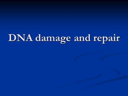 DNA damage and repair. DNA: the genetic material ensuring preservation of the genetic information preservation of the genetic information its transfer.
